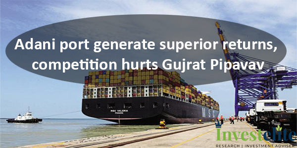 Adani port generate superior returns, competition hurts Gujrat Pipavav
