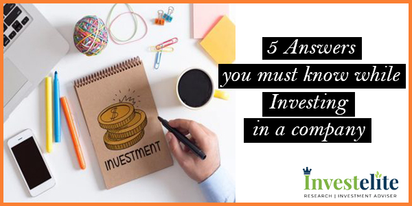 5 Answers you must know while Investing in a company