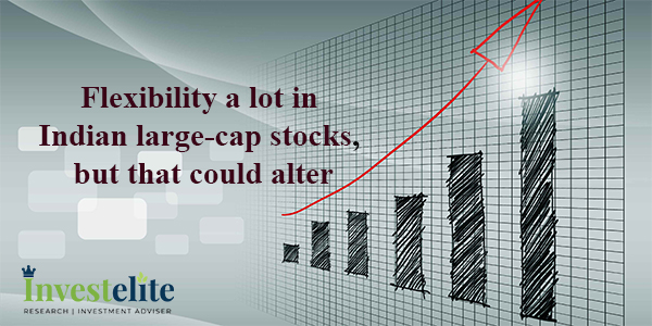 Flexibility a lot in Indian large-cap stocks, but that could alter