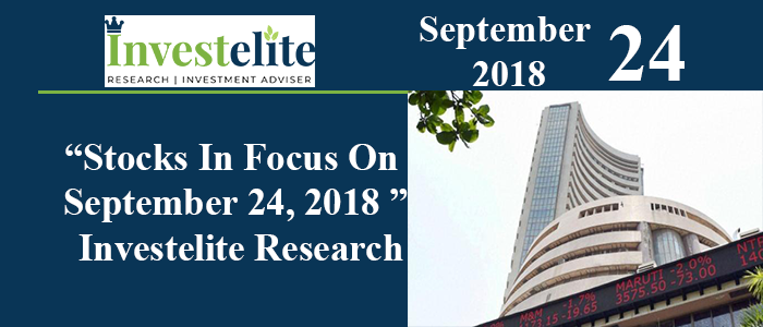 """Stocks In Focus On September 24, 2018 ""– Investelite Research"