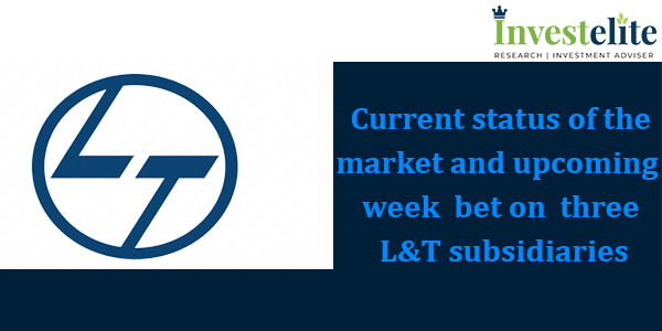 Current status of the market and upcoming  week  bet on  three L&T subsidiaries