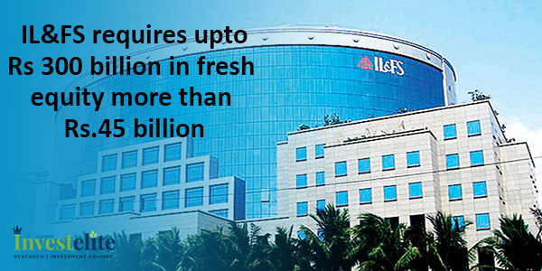 IL&FS requires up to Rs 300 billion in fresh equity more than Rs. 45 billion