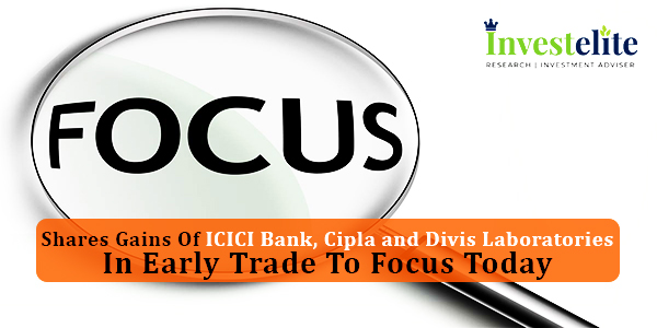 Shares gains of ICICI Bank, Cipla and Divis Laboratories in early trade to focus Today