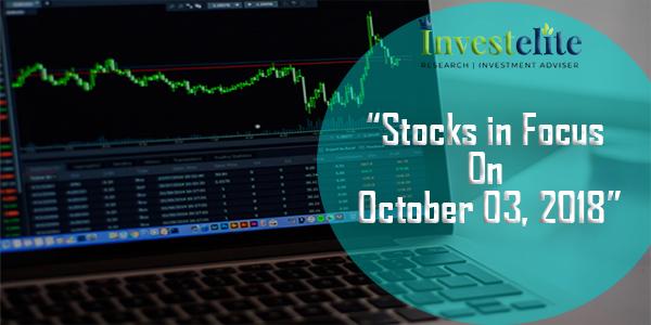 """Stocks In Focus On October 3 , 2018 ""– Investelite Research"