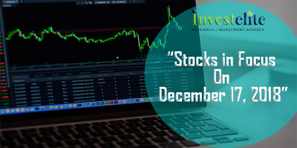 """Stocks In Focus On December 17, 2018 ""– Investelite Research"
