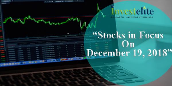 """Stocks In Focus On December 19, 2018 ""– Investelite Research"