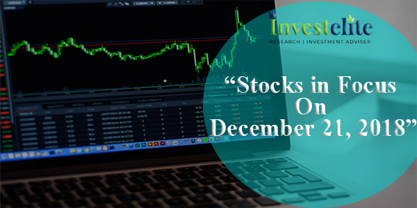 """Stocks In Focus On December 21, 2018 ""– Investelite Research"