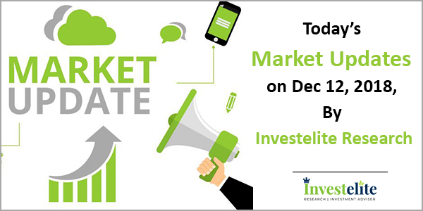 Today's Market Updates On Dec 12, 2018, By Investelite Research
