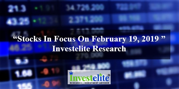 """Stocks In Focus On February 19, 2019 ""– Investelite Research"