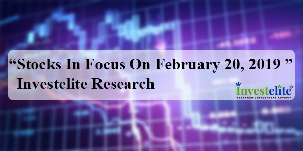 """Stocks In Focus On February 20, 2019 ""– Investelite Research"