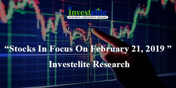 """Stocks In Focus On February 21, 2019 ""– Investelite Research"