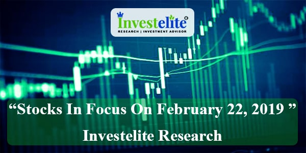"""Stocks In Focus On February 22, 2019 ""– Investelite Research"