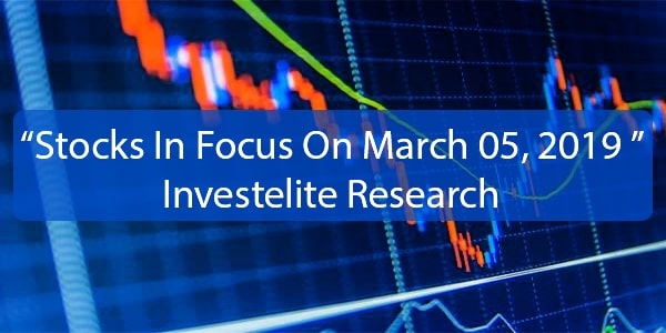 """Stocks In Focus On March 05, 2019 ""– Investelite Research"