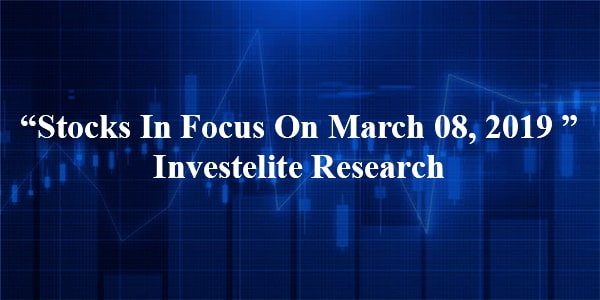 """Stocks In Focus On March 08, 2019 ""– Investelite Research"