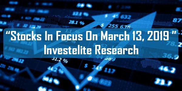"""""""Stocks In Focus On March 13, 2019 """"– Investelite Research"""