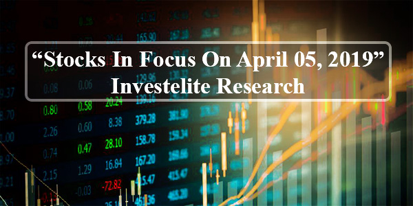 """Stocks In Focus On April 05, 2019"" – Investelite Research"