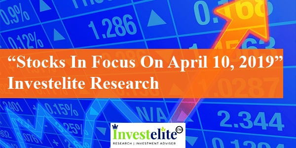 """Stocks In Focus On April 10, 2019"" – Investelite Research"