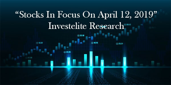 """Stocks In Focus On April 12, 2019"" – Investelite Research"