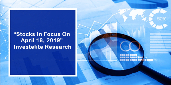 """Stocks In Focus On April 18, 2019"" – Investelite Research"