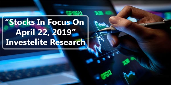 """Stocks In Focus On April 22, 2019"" – Investelite Research"
