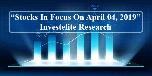 """Stocks In Focus On April 04, 2019"" – Investelite Research"