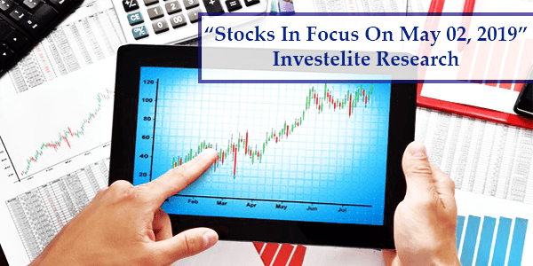 """Stocks In Focus On May 02, 2019"" – Investelite Research"