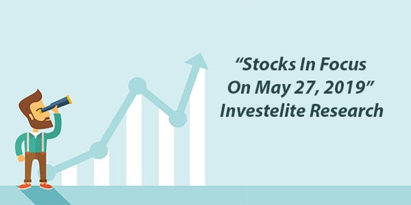 """Stocks In Focus On May 27, 2019"" – Investelite Research"