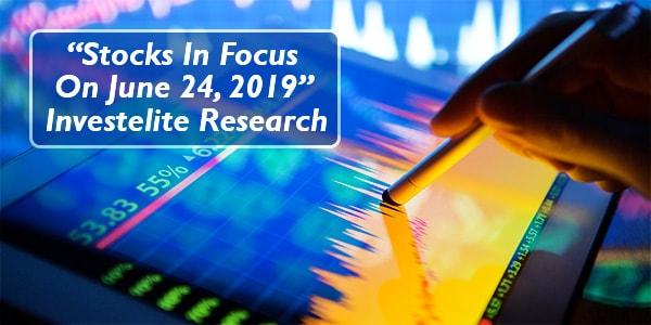 """""""Stocks In Focus On June 24, 2019"""" – Investelite Research"""