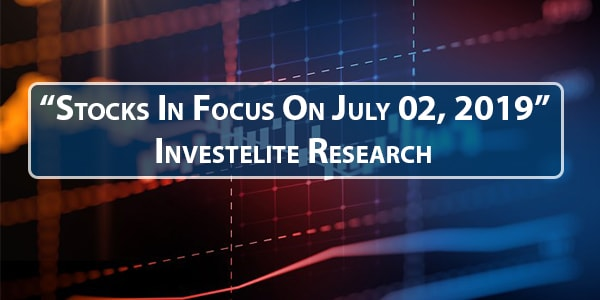 """Stocks In Focus On July 02, 2019"" – Investelite Research"