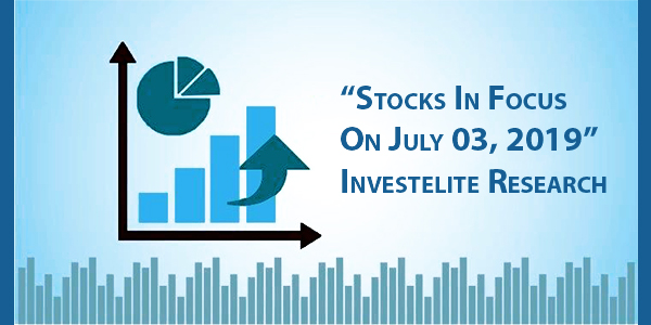 """Stocks In Focus On July 03, 2019"" – Investelite Research"