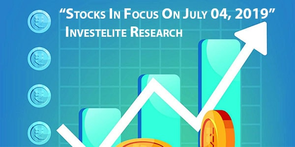 """Stocks In Focus On July 04, 2019"" – Investelite Research"