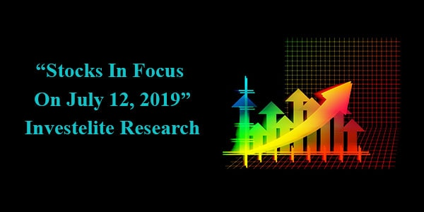 """Stocks In Focus On July 12, 2019"" – Investelite Research"
