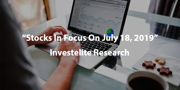 """Stocks In Focus On July 18, 2019"" – Investelite Research"