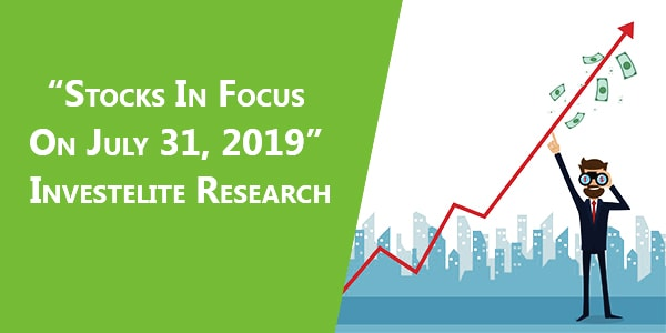 Stocks In Focus On July 31, 2019 – Investelite Research