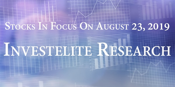 Stocks In Focus On August 23, 2019 – Investelite Research