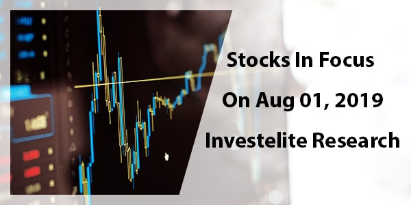 Stocks In Focus On August 01, 2019 – Investelite Research