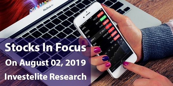 Stocks In Focus On August 02, 2019 – Investelite Research