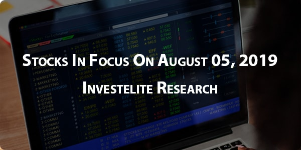 Stocks In Focus On August 05, 2019 – Investelite Research