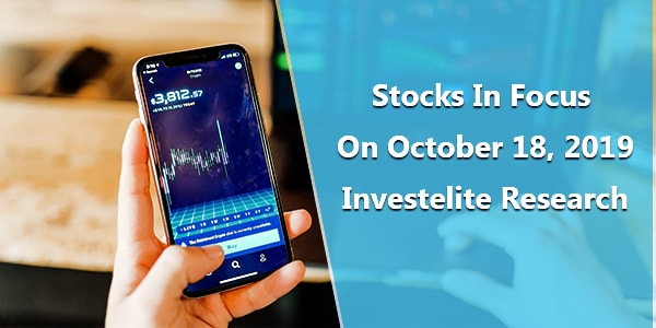 Stocks In Focus On October 18, 2019 – Investelite Research