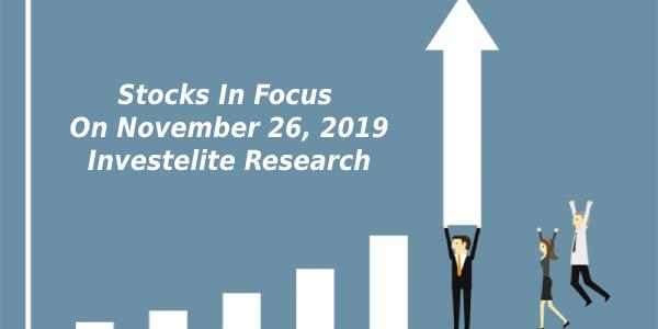 Stocks In Focus On November 26, 2019 – Investelite Research