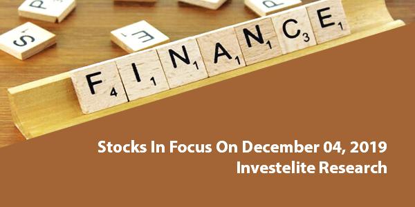 Stocks In Focus On December 04, 2019 – Investelite Research