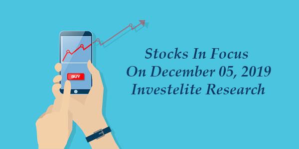 Stocks In Focus On December 05, 2019 – Investelite Research