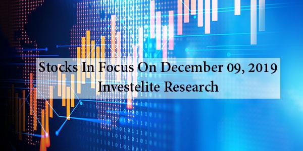 Stocks In Focus On December 09, 2019 – Investelite Research
