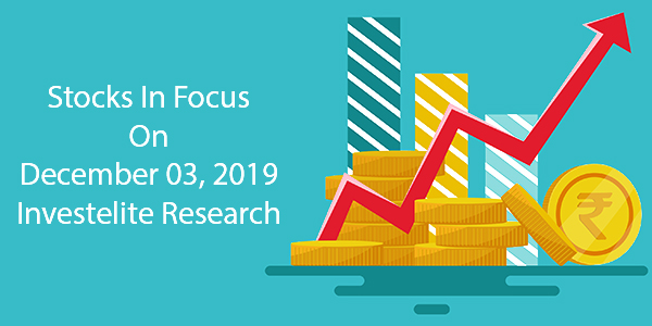 Stocks In Focus On December 03, 2019 – Investelite Research