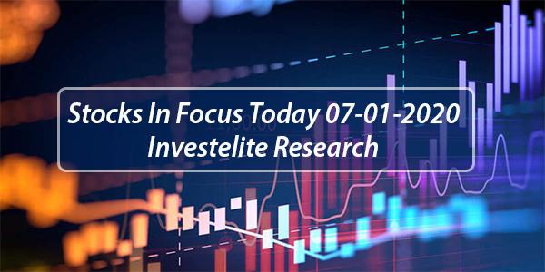 Stocks In Focus Today 07-01-2020 – Investelite Research