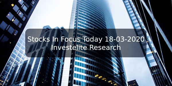 Stocks In Focus Today 18-03-2020 – Investelite Research