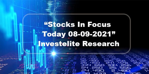 """Stocks In Focus Today 08-09-2021"" – Investelite Research"
