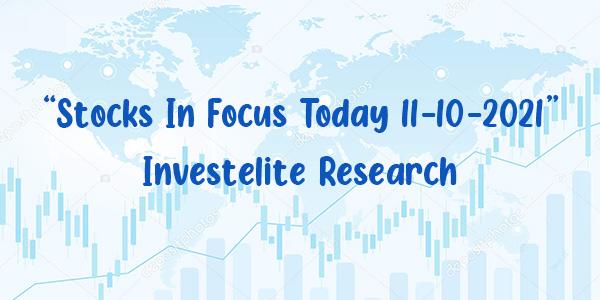 """Stocks In Focus Today 11-10-2021"" – Investelite Research"